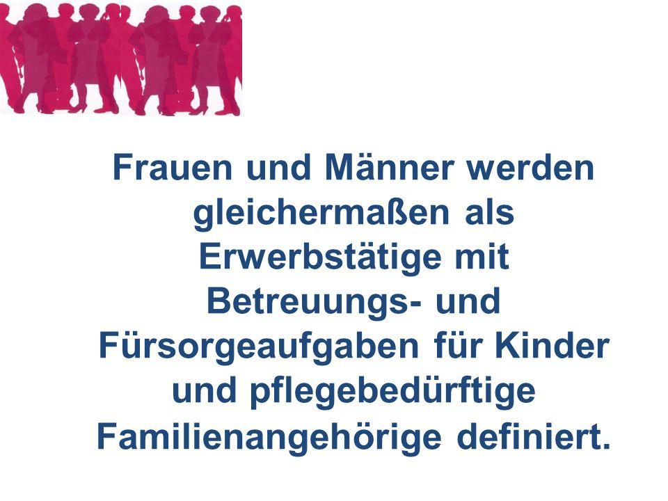 Frauen und Männer werden gleichermaßen als Erwerbstätige mit Betreuungs- und Fürsorgeaufgaben für Kinder und pflegebedürftige Familienangehörige definiert.