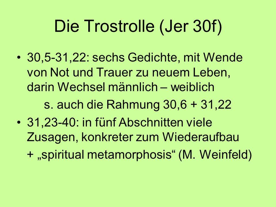 Die Trostrolle (Jer 30f) 30,5-31,22: sechs Gedichte, mit Wende von Not und Trauer zu neuem Leben, darin Wechsel männlich – weiblich.