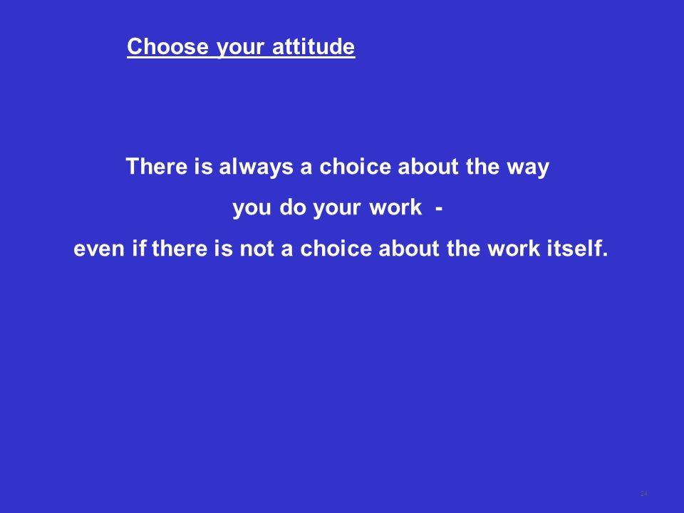 There is always a choice about the way you do your work -