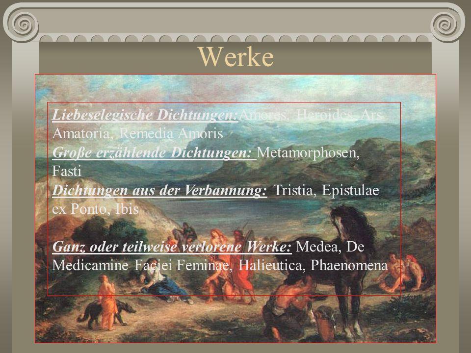 Werke Liebeselegische Dichtungen:Amores, Heroides, Ars Amatoria, Remedia Amoris. Große erzählende Dichtungen: Metamorphosen, Fasti.