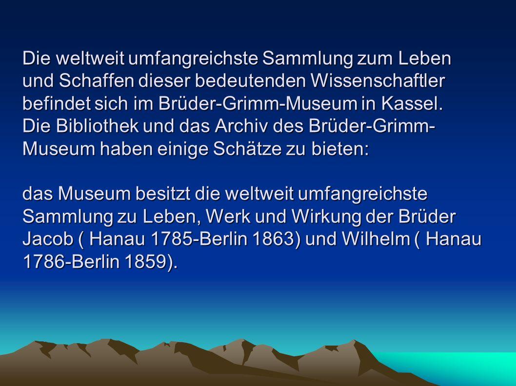 Die weltweit umfangreichste Sammlung zum Leben und Schaffen dieser bedeutenden Wissenschaftler befindet sich im Brüder-Grimm-Museum in Kassel.