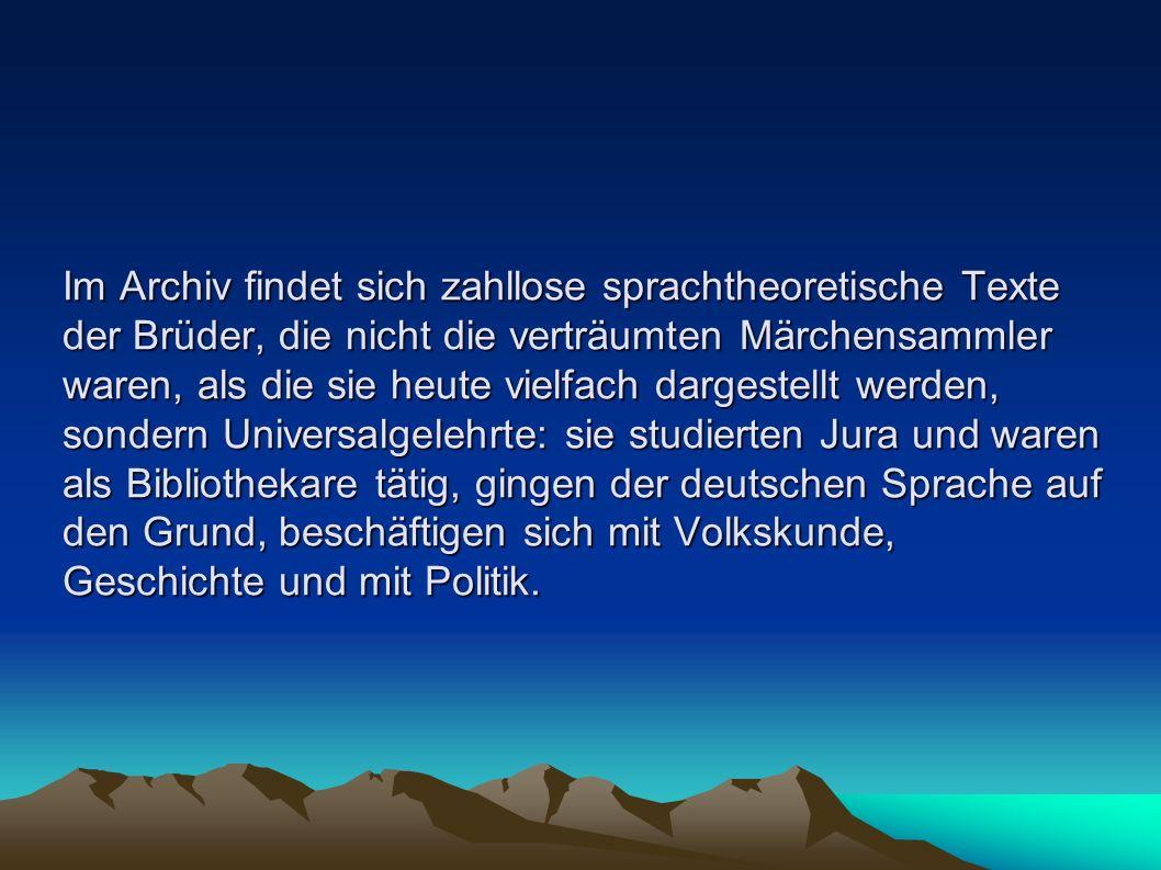 Im Archiv findet sich zahllose sprachtheoretische Texte der Brüder, die nicht die verträumten Märchensammler waren, als die sie heute vielfach dargestellt werden, sondern Universalgelehrte: sie studierten Jura und waren als Bibliothekare tätig, gingen der deutschen Sprache auf den Grund, beschäftigen sich mit Volkskunde, Geschichte und mit Politik.