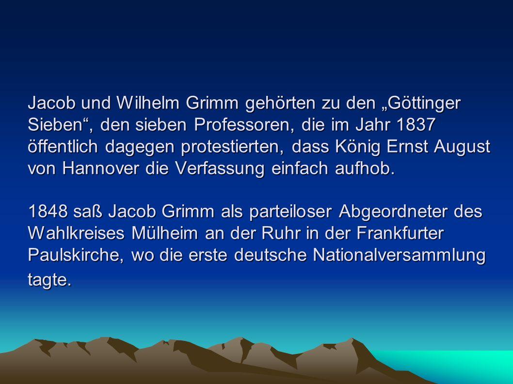 """Jacob und Wilhelm Grimm gehörten zu den """"Göttinger Sieben , den sieben Professoren, die im Jahr 1837 öffentlich dagegen protestierten, dass König Ernst August von Hannover die Verfassung einfach aufhob. 1848 saß Jacob Grimm als parteiloser Abgeordneter des Wahlkreises Mülheim an der Ruhr in der Frankfurter Paulskirche, wo die erste deutsche Nationalversammlung tagte."""
