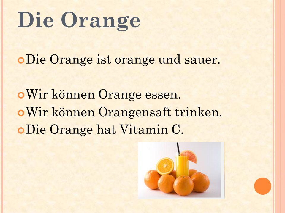 Die Orange Die Orange ist orange und sauer. Wir können Orange essen.