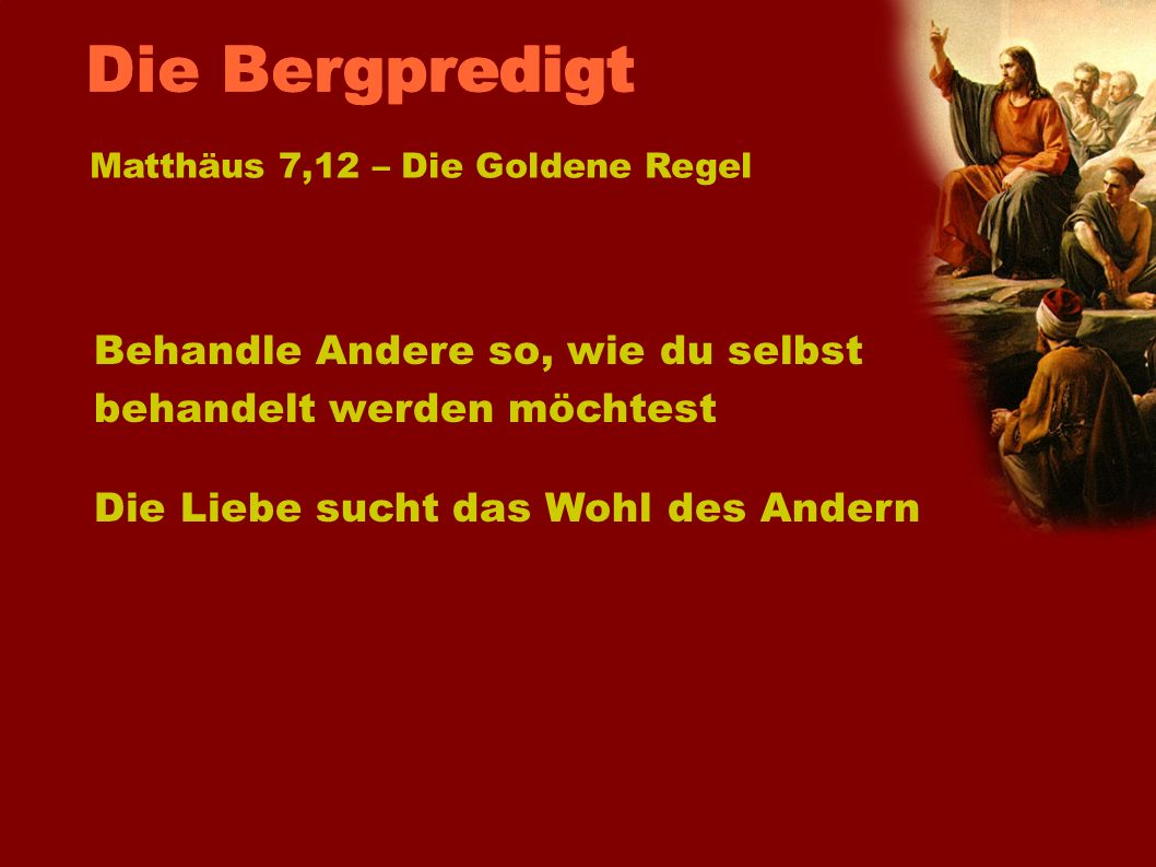 Die Bergpredigt Matthäus 7,12 – Die Goldene Regel. Behandle Andere so, wie du selbst behandelt werden möchtest.