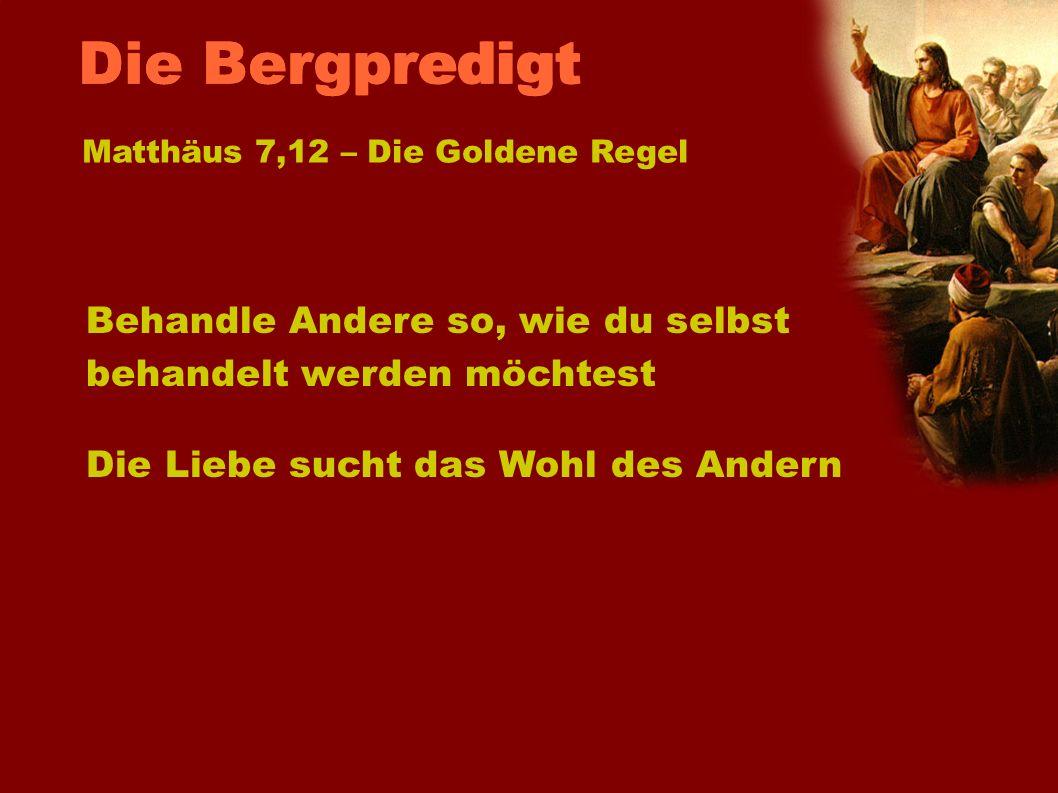 Die BergpredigtMatthäus 7,12 – Die Goldene Regel. Behandle Andere so, wie du selbst behandelt werden möchtest.