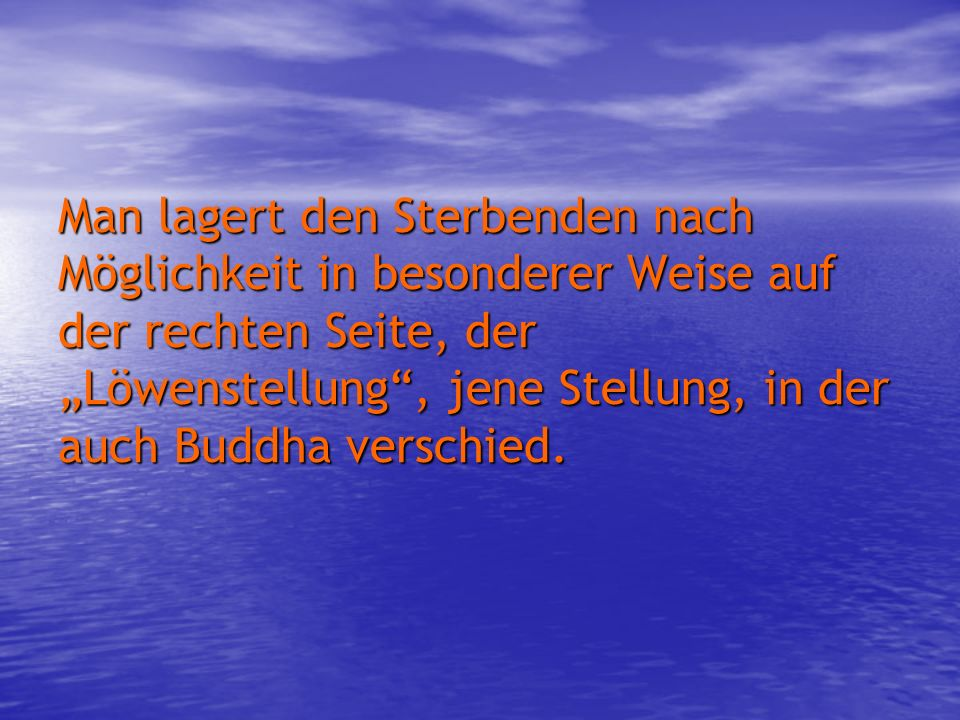 """Man lagert den Sterbenden nach Möglichkeit in besonderer Weise auf der rechten Seite, der """"Löwenstellung , jene Stellung, in der auch Buddha verschied."""