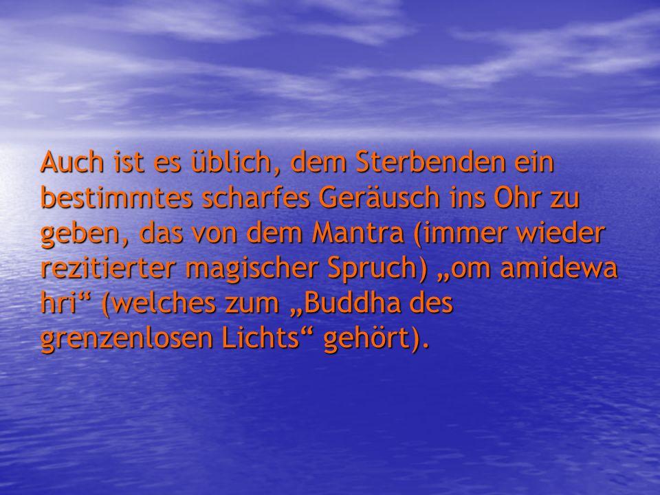 """Auch ist es üblich, dem Sterbenden ein bestimmtes scharfes Geräusch ins Ohr zu geben, das von dem Mantra (immer wieder rezitierter magischer Spruch) """"om amidewa hri (welches zum """"Buddha des grenzenlosen Lichts gehört)."""