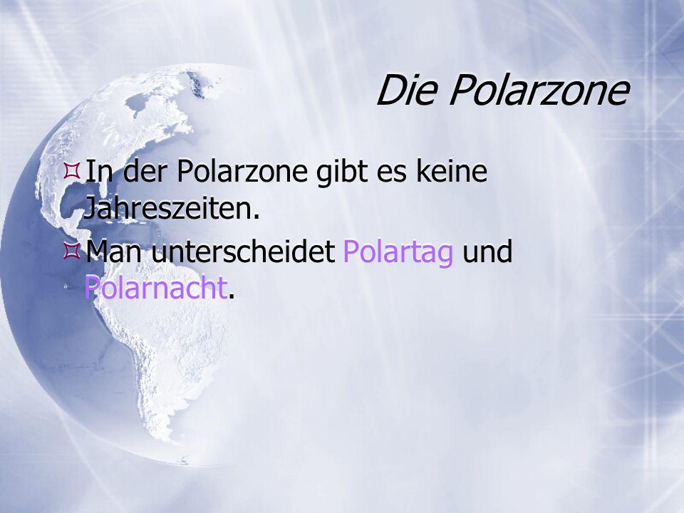Die Polarzone In der Polarzone gibt es keine Jahreszeiten.