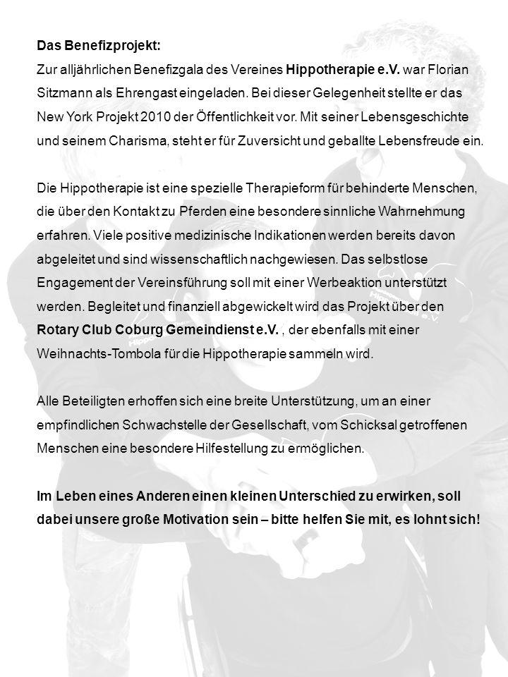 Das Benefizprojekt: Zur alljährlichen Benefizgala des Vereines Hippotherapie e.V. war Florian Sitzmann als Ehrengast eingeladen. Bei dieser Gelegenheit stellte er das New York Projekt 2010 der Öffentlichkeit vor. Mit seiner Lebensgeschichte und seinem Charisma, steht er für Zuversicht und geballte Lebensfreude ein.