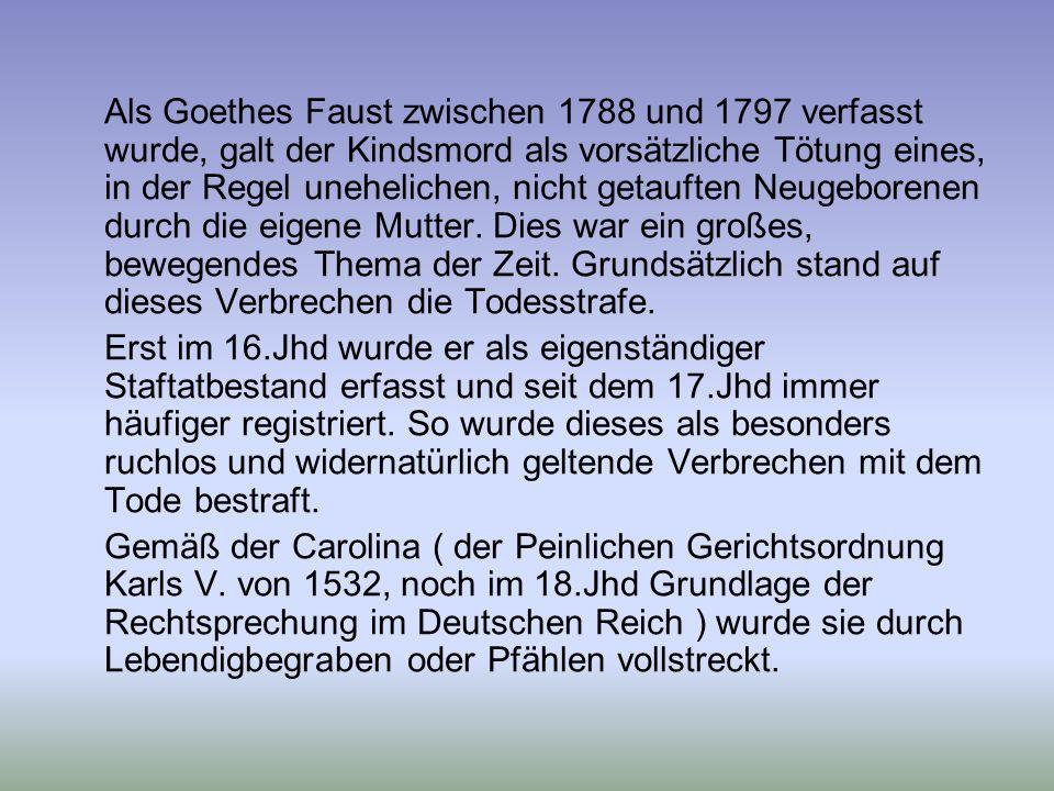 Als Goethes Faust zwischen 1788 und 1797 verfasst wurde, galt der Kindsmord als vorsätzliche Tötung eines, in der Regel unehelichen, nicht getauften Neugeborenen durch die eigene Mutter. Dies war ein großes, bewegendes Thema der Zeit. Grundsätzlich stand auf dieses Verbrechen die Todesstrafe.