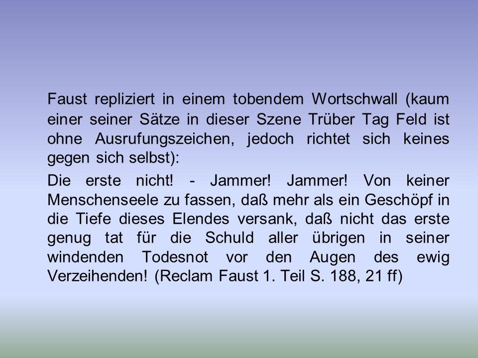 Faust repliziert in einem tobendem Wortschwall (kaum einer seiner Sätze in dieser Szene Trüber Tag Feld ist ohne Ausrufungszeichen, jedoch richtet sich keines gegen sich selbst):