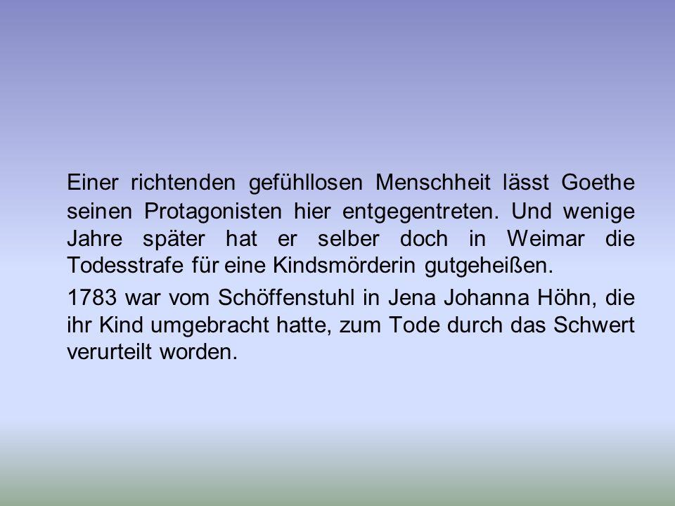 Einer richtenden gefühllosen Menschheit lässt Goethe seinen Protagonisten hier entgegentreten. Und wenige Jahre später hat er selber doch in Weimar die Todesstrafe für eine Kindsmörderin gutgeheißen.