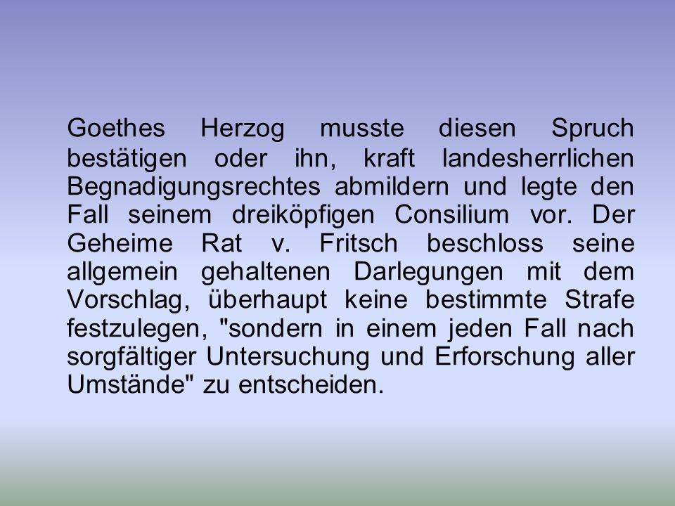 Goethes Herzog musste diesen Spruch bestätigen oder ihn, kraft landesherrlichen Begnadigungsrechtes abmildern und legte den Fall seinem dreiköpfigen Consilium vor.