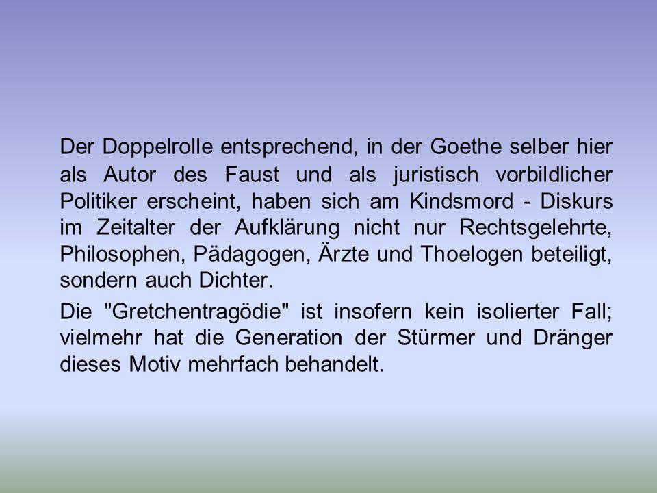 Der Doppelrolle entsprechend, in der Goethe selber hier als Autor des Faust und als juristisch vorbildlicher Politiker erscheint, haben sich am Kindsmord - Diskurs im Zeitalter der Aufklärung nicht nur Rechtsgelehrte, Philosophen, Pädagogen, Ärzte und Thoelogen beteiligt, sondern auch Dichter.