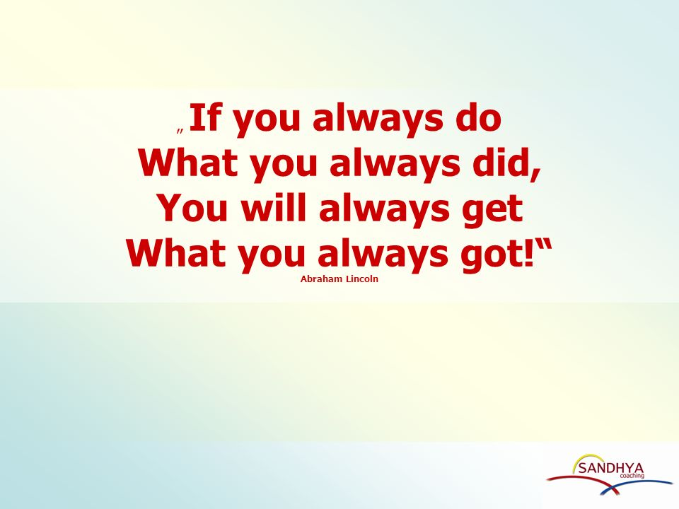 What you always did, You will always get What you always got!