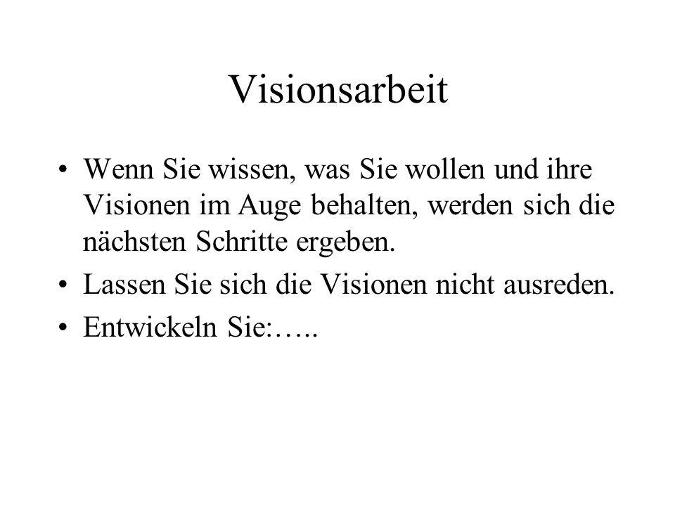 Visionsarbeit Wenn Sie wissen, was Sie wollen und ihre Visionen im Auge behalten, werden sich die nächsten Schritte ergeben.