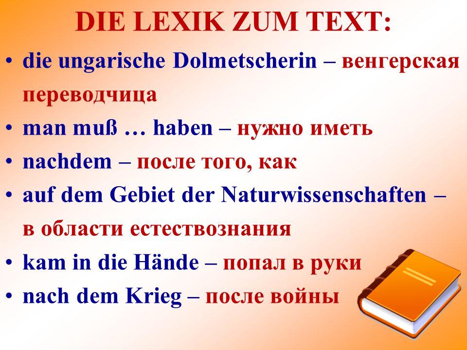 DIE LEXIK ZUM TEXT: die ungarische Dolmetscherin – венгерская переводчица. man muß … haben – нужно иметь.