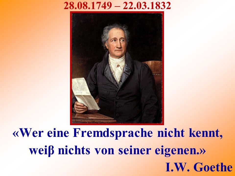 28.08.1749 – 22.03.1832 «Wer eine Fremdsprache nicht kennt, weiβ nichts von seiner eigenen.» I.W.