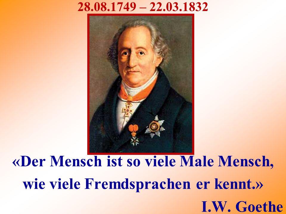 28.08.1749 – 22.03.1832 «Der Mensch ist so viele Male Mensch, wie viele Fremdsprachen er kennt.» I.W.