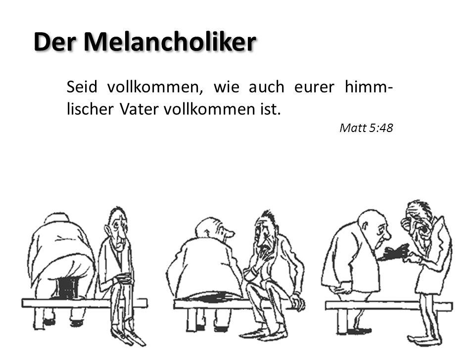 Der Melancholiker Seid vollkommen, wie auch eurer himm-lischer Vater vollkommen ist. Matt 5:48