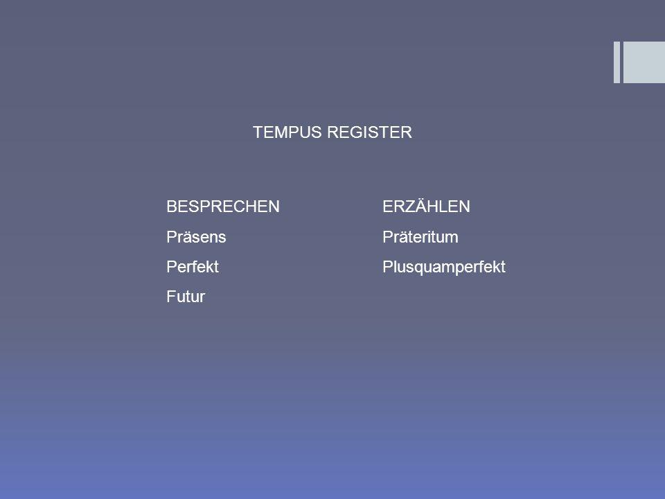 TEMPUS REGISTER BESPRECHEN ERZÄHLEN Präsens Präteritum Perfekt Plusquamperfekt Futur