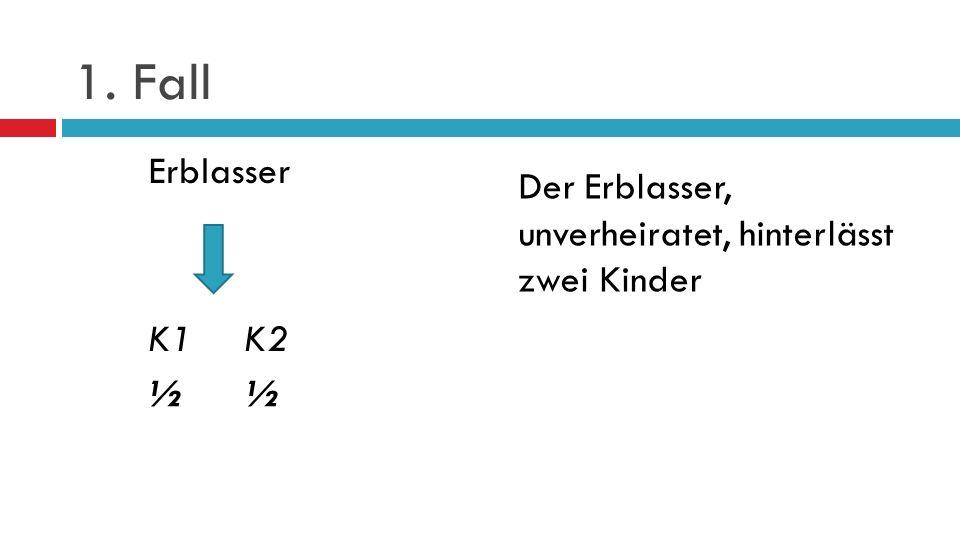 1. Fall Erblasser K1 K2 ½ ½ Der Erblasser, unverheiratet, hinterlässt zwei Kinder.