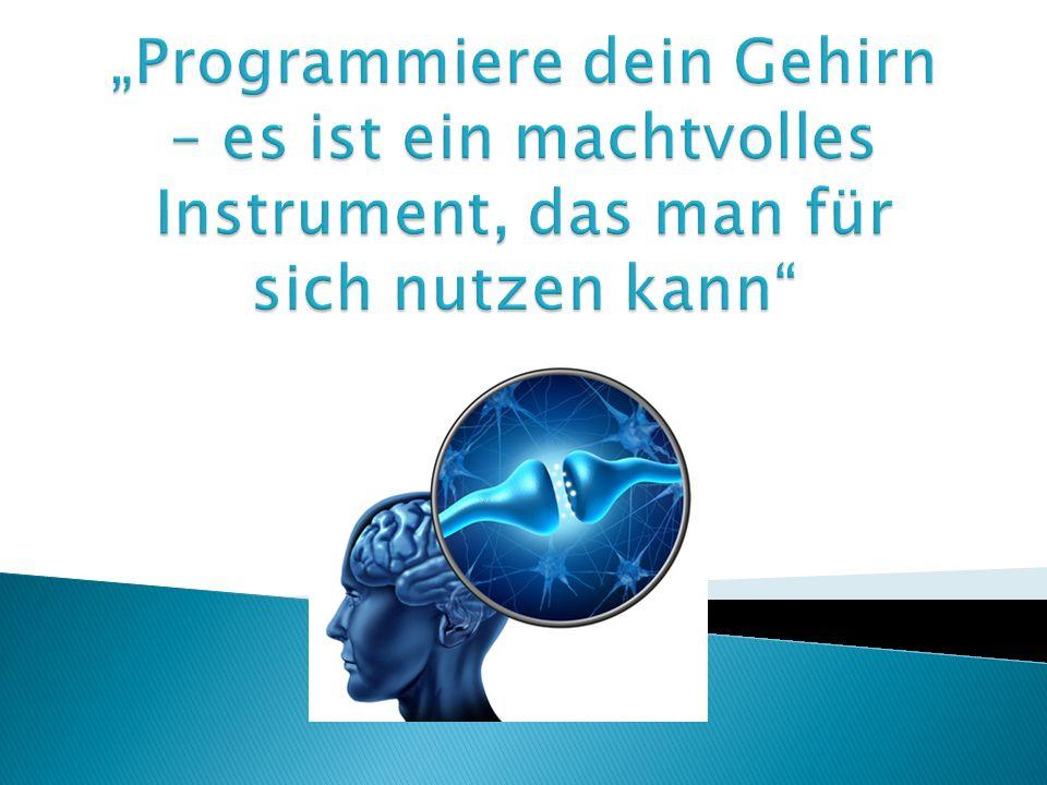 """""""Programmiere dein Gehirn – es ist ein machtvolles Instrument, das man für sich nutzen kann"""