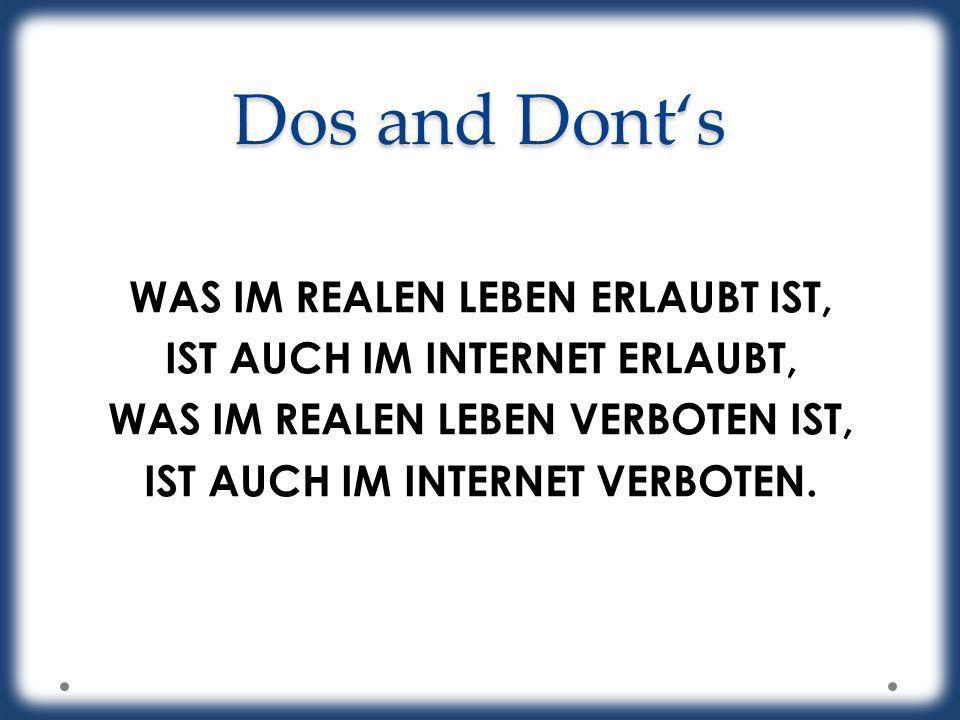 Dos and Dont's WAS IM REALEN LEBEN ERLAUBT IST, IST AUCH IM INTERNET ERLAUBT, WAS IM REALEN LEBEN VERBOTEN IST, IST AUCH IM INTERNET VERBOTEN.