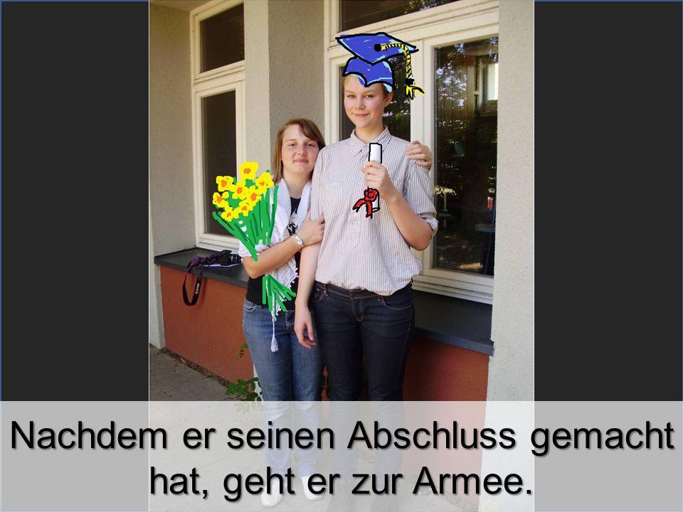 Nachdem er seinen Abschluss gemacht hat, geht er zur Armee.