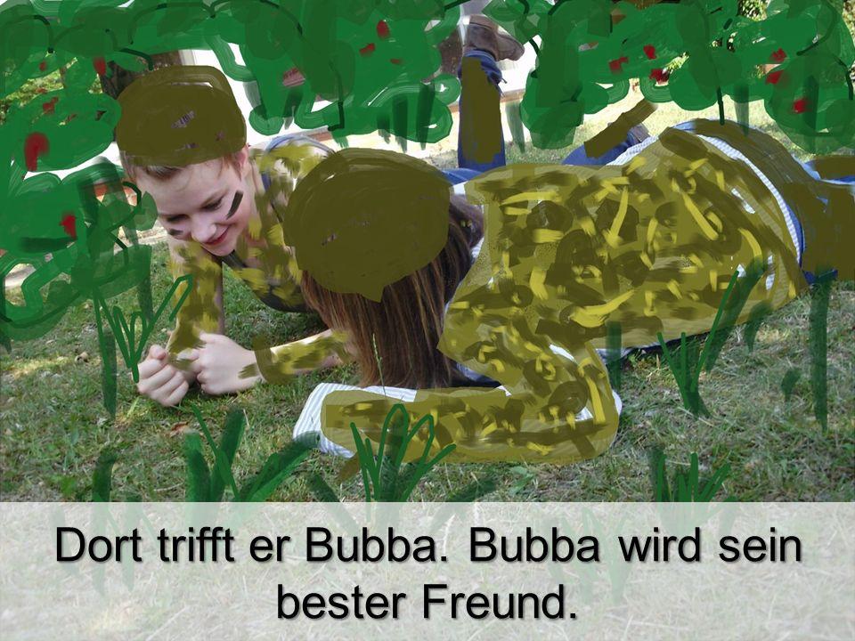 Dort trifft er Bubba. Bubba wird sein bester Freund.