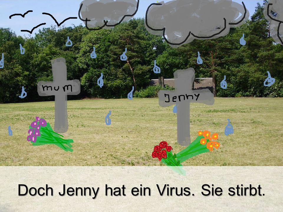 Doch Jenny hat ein Virus. Sie stirbt.