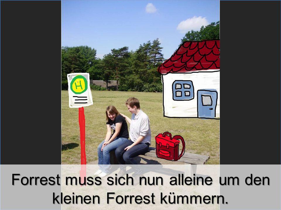 Forrest muss sich nun alleine um den kleinen Forrest kümmern.