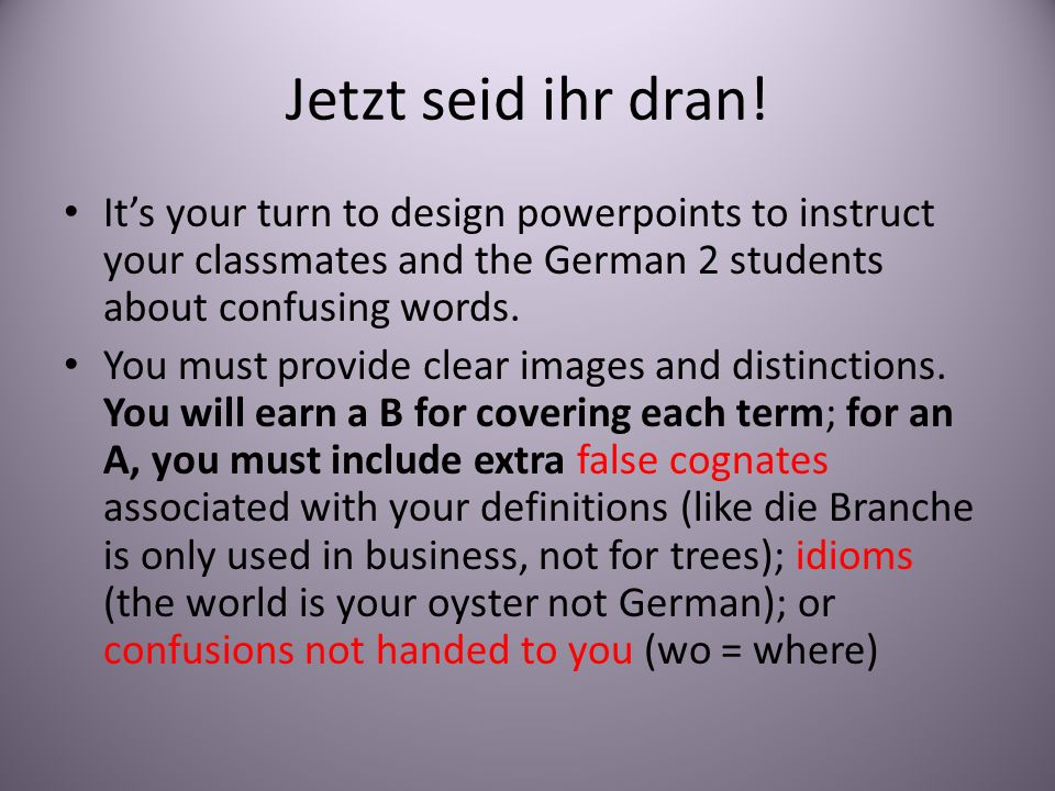 Jetzt seid ihr dran! It's your turn to design powerpoints to instruct your classmates and the German 2 students about confusing words.