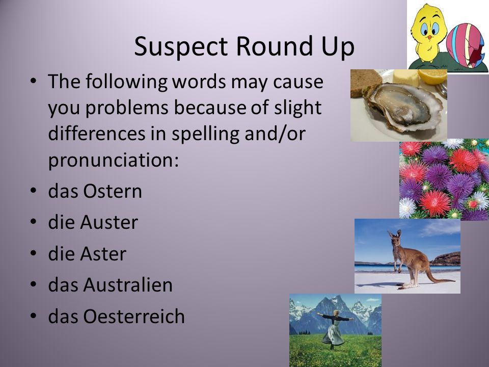 Suspect Round Up The following words may cause you problems because of slight differences in spelling and/or pronunciation: