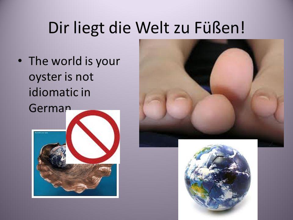 Dir liegt die Welt zu Füßen!