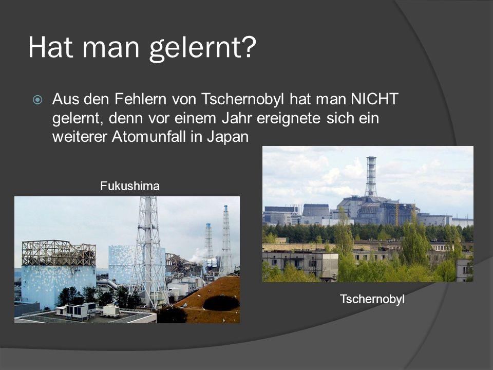 Hat man gelernt Aus den Fehlern von Tschernobyl hat man NICHT gelernt, denn vor einem Jahr ereignete sich ein weiterer Atomunfall in Japan.
