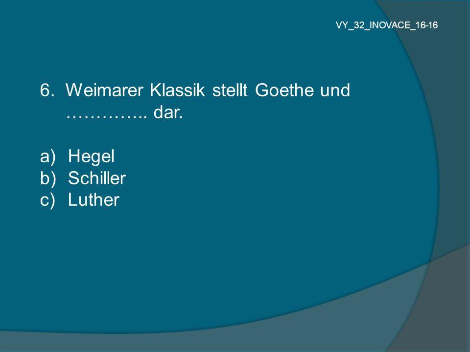 6. Weimarer Klassik stellt Goethe und ………….. dar. Hegel Schiller