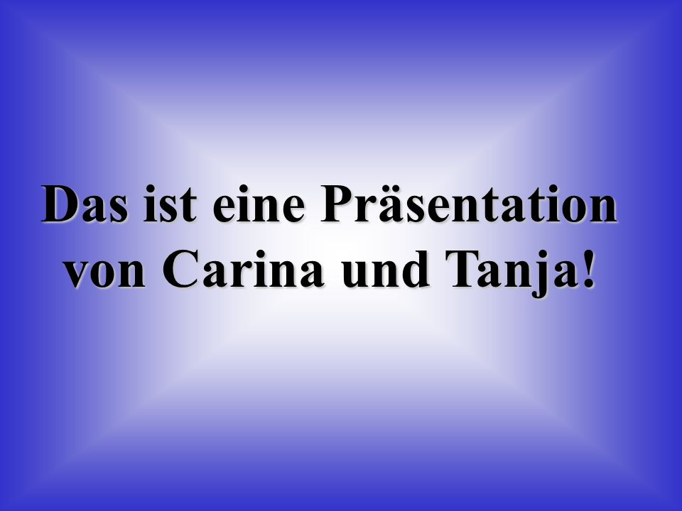 Das ist eine Präsentation von Carina und Tanja!