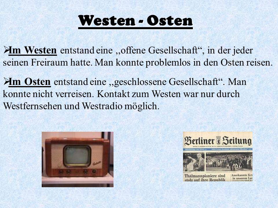 Westen - Osten Im Westen entstand eine ,,offene Gesellschaft , in der jeder seinen Freiraum hatte. Man konnte problemlos in den Osten reisen.