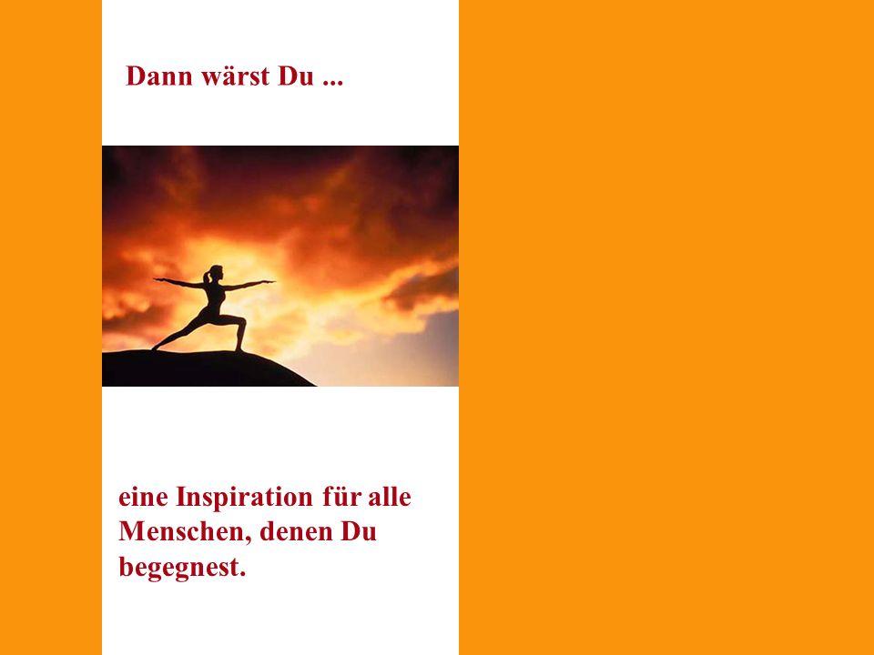 Dann wärst Du ... eine Inspiration für alle Menschen, denen Du begegnest. Wie wäre Dein Leben, wenn ...