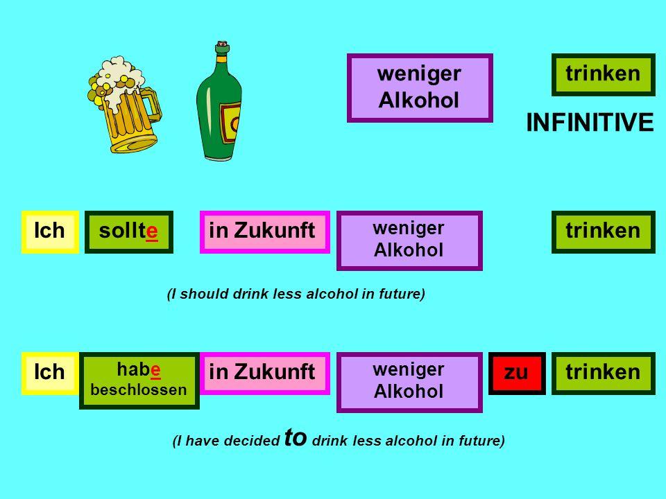 INFINITIVE weniger Alkohol trinken Ich sollte in Zukunft trinken Ich