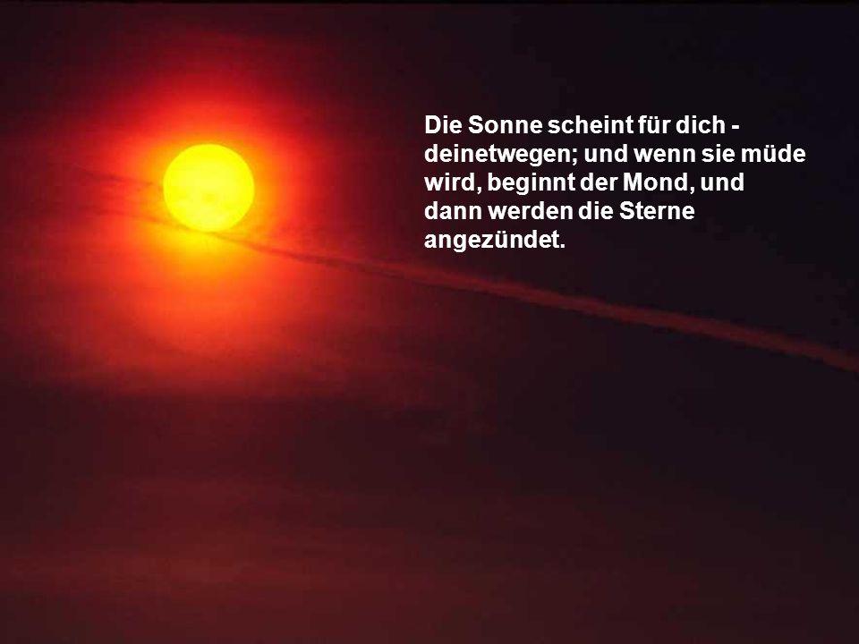Die Sonne scheint für dich - deinetwegen; und wenn sie müde wird, beginnt der Mond, und dann werden die Sterne angezündet.