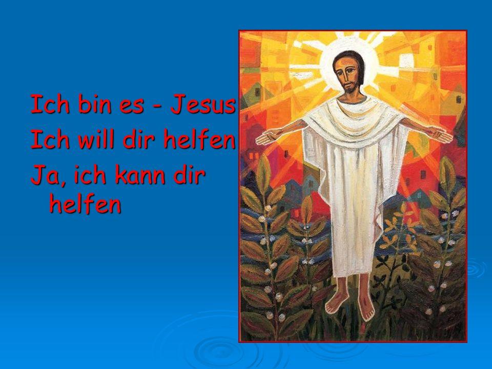 Ich bin es - Jesus Ich will dir helfen Ja, ich kann dir helfen