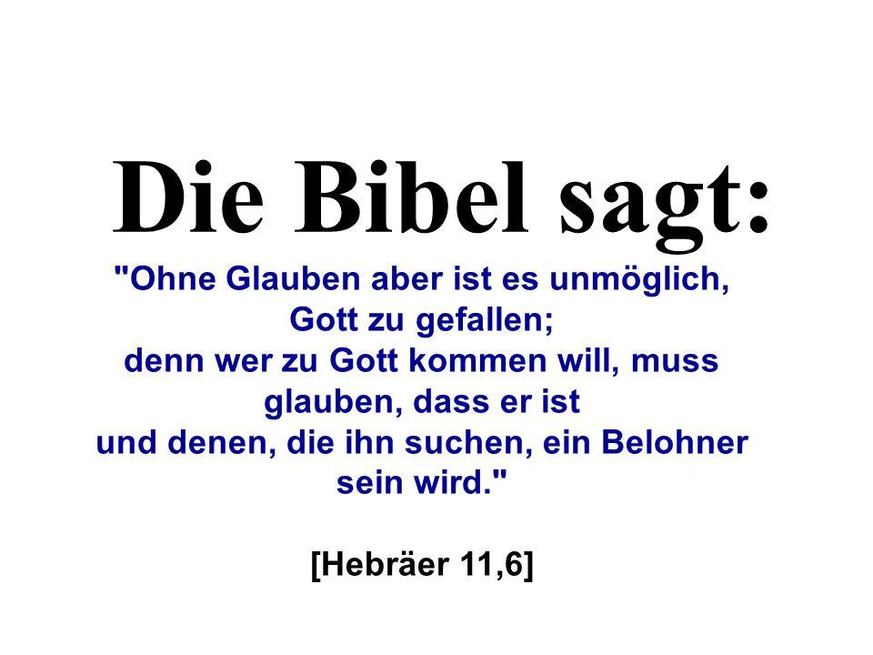 Die Bibel sagt: Ohne Glauben aber ist es unmöglich, Gott zu gefallen;
