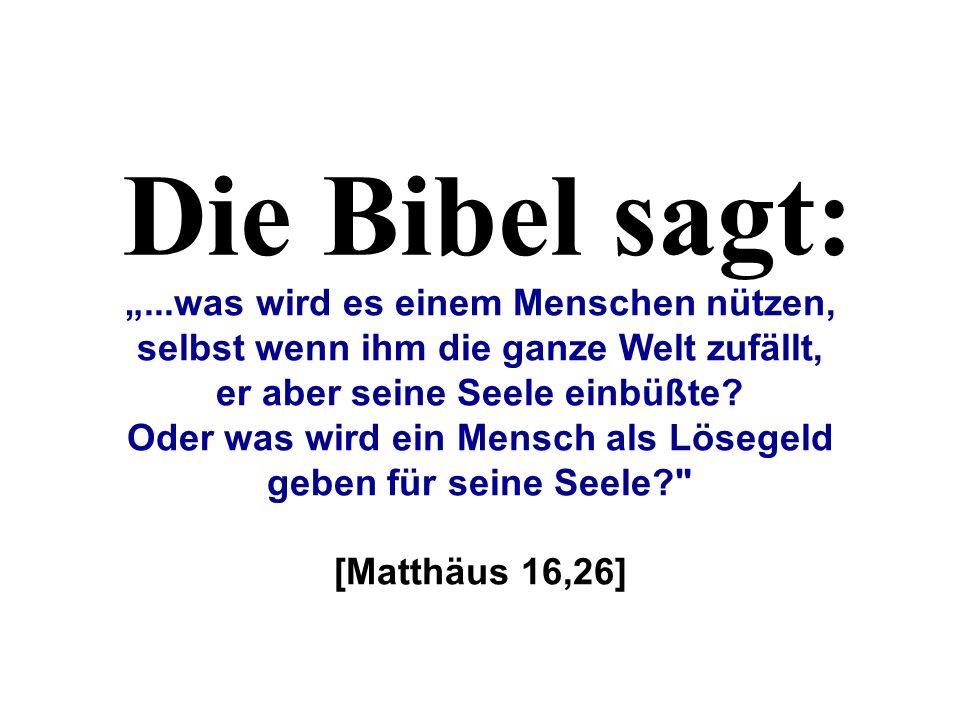 """Die Bibel sagt: """"...was wird es einem Menschen nützen, selbst wenn ihm die ganze Welt zufällt, er aber seine Seele einbüßte"""