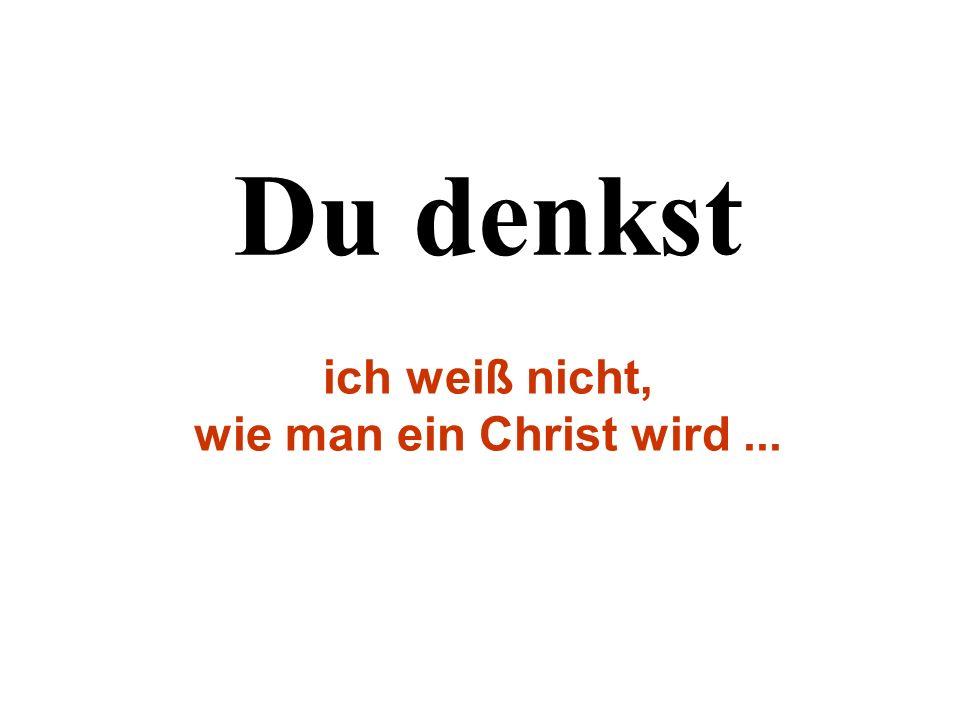 Du denkst ich weiß nicht, wie man ein Christ wird ...