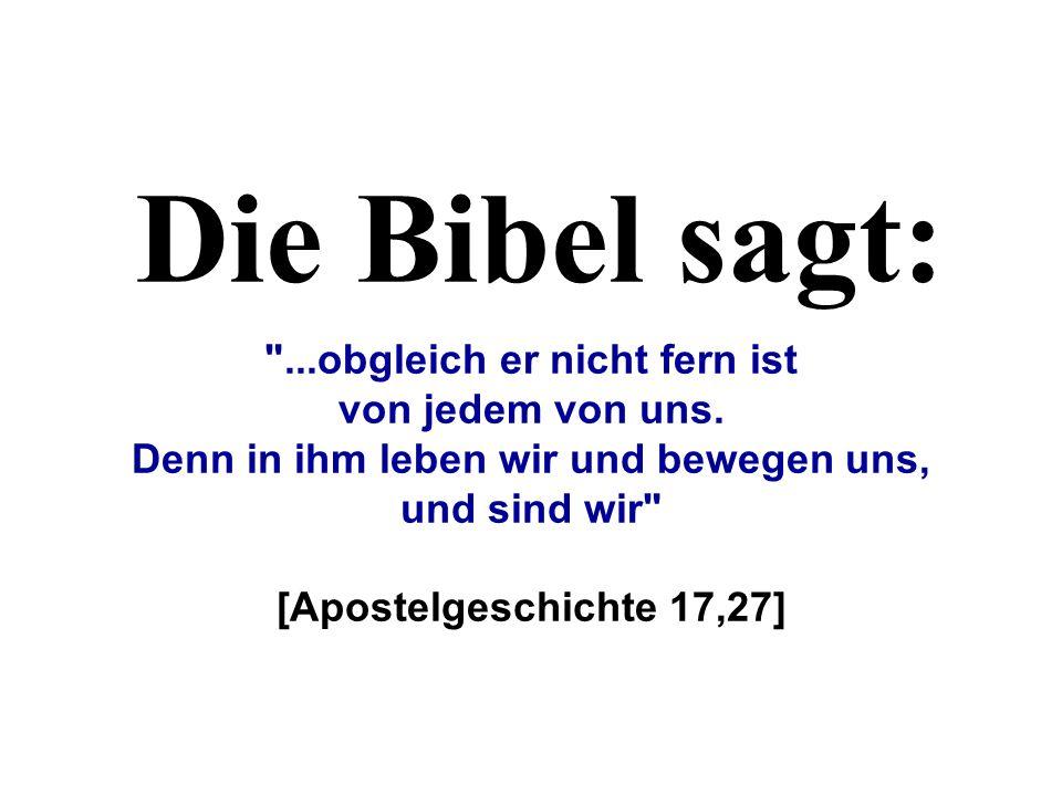 Die Bibel sagt: ...obgleich er nicht fern ist von jedem von uns.