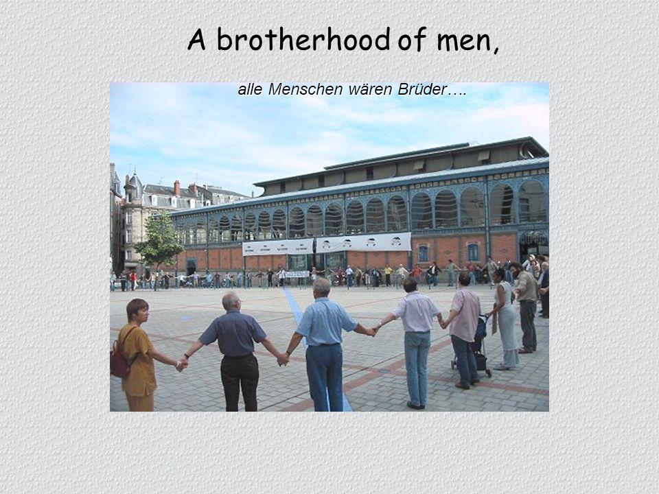A brotherhood of men, alle Menschen wären Brüder….