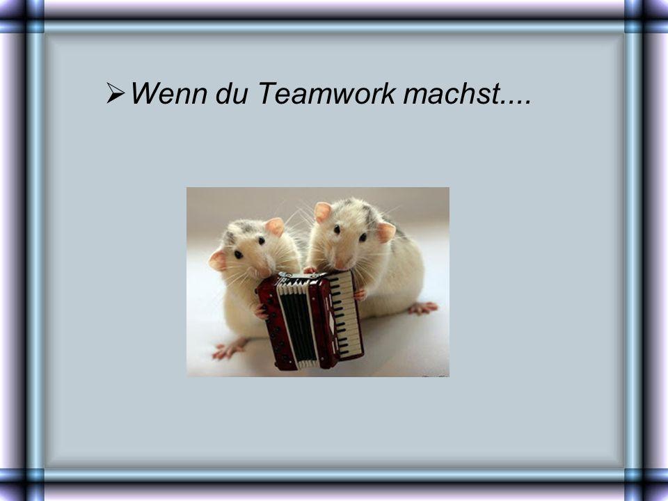 Wenn du Teamwork machst....